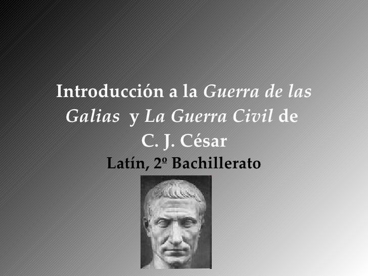 Introducción a la  Guerra de las Galias   y  La Guerra Civil  de  C. J. César Latín, 2º Bachillerato