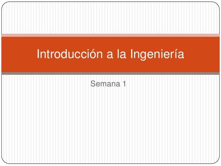 Semana 1<br />Introducción a la Ingeniería<br />