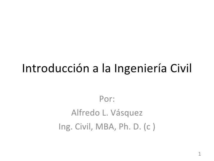 Introducción a la Ingeniería Civil Por: Alfredo L. Vásquez Ing. Civil, MBA, Ph. D. (c )