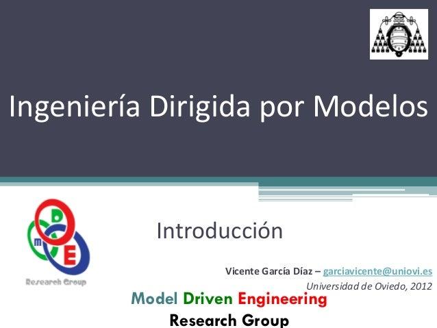Ingeniería Dirigida por Modelos            Introducción                    Vicente García Díaz – garciavicente@uniovi.es  ...