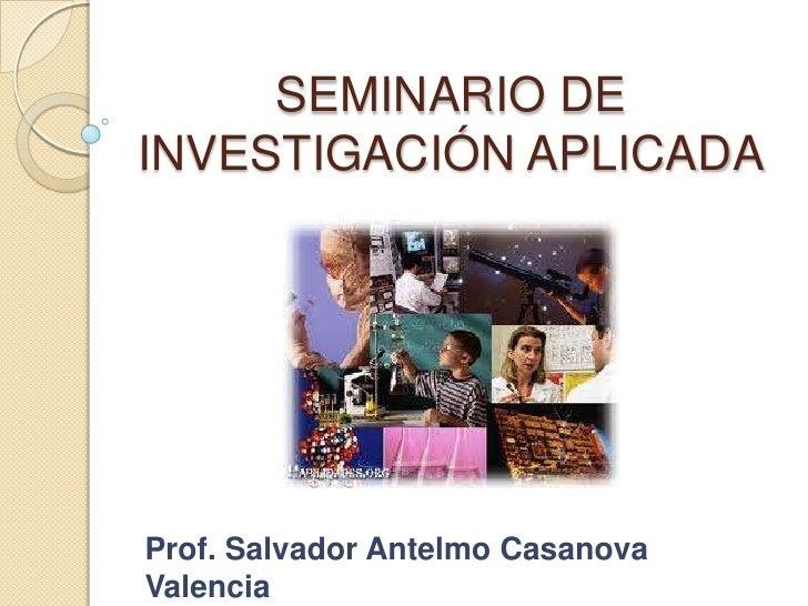 SEMINARIO DE INVESTIGACIÓN APLICADA<br />Prof. Salvador Antelmo Casanova Valencia<br />