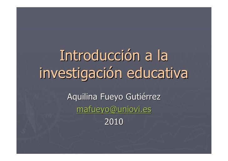 Introducción a la investigación educativa     Aquilina Fueyo Gutiérrez       mafueyo@uniovi.es               2010