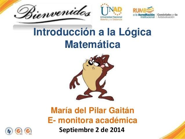 Introducción a la Lógica  Matemática  María del Pilar Gaitán  E- monitora académica  Septiembre 2 de 2014