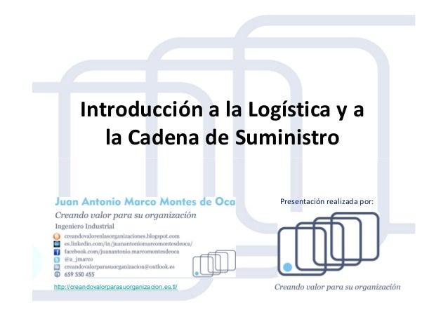 Introducción a la Logística y a la Cadena de Suministro http://creandovalorparasuorganizacion.es.tl/ Presentación realizad...