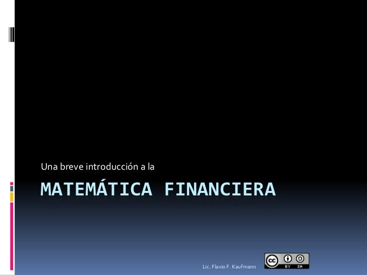 Una breve introducción a laMATEMÁTICA FINANCIERA                              Lic. Flavio F. Kaufmann