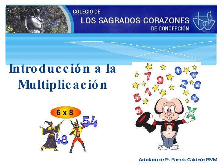 Introducción a la Multiplicación Adaptado de Pr. Pamela Calderón RMM