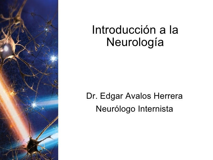 Introducción a la Neurología Dr. Edgar Avalos Herrera Neurólogo Internista