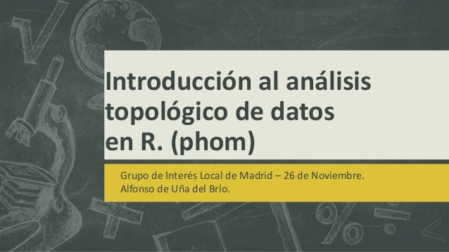 Introducción al análisis  topológico de datos  en R. (phom)  Grupo de Interés Local de Madrid – 26 de Noviembre.  Alfonso ...