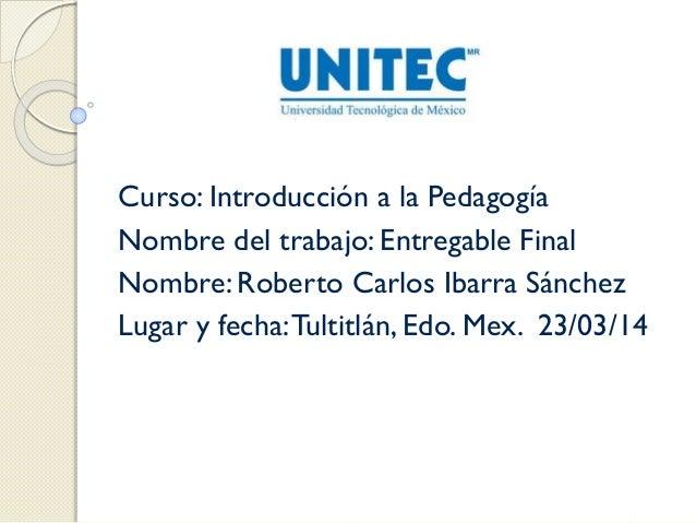 Curso: Introducción a la Pedagogía Nombre del trabajo: Entregable Final Nombre: Roberto Carlos Ibarra Sánchez Lugar y fech...