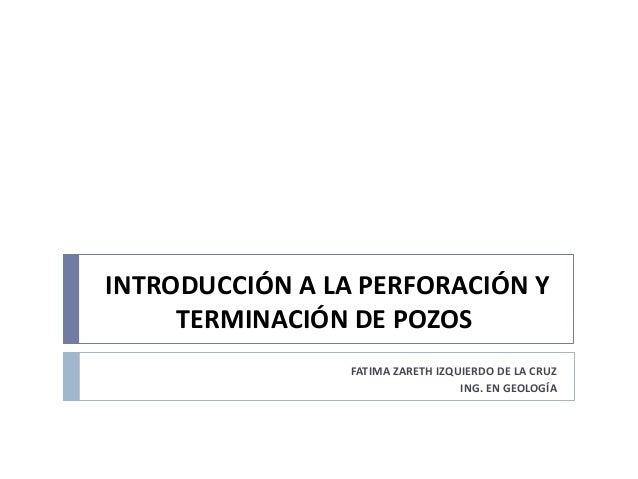 INTRODUCCIÓN A LA PERFORACIÓN Y TERMINACIÓN DE POZOS FATIMA ZARETH IZQUIERDO DE LA CRUZ ING. EN GEOLOGÍA