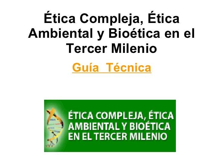 Ética Compleja, Ética Ambiental y Bioética en el Tercer Milenio Guía  Técnica
