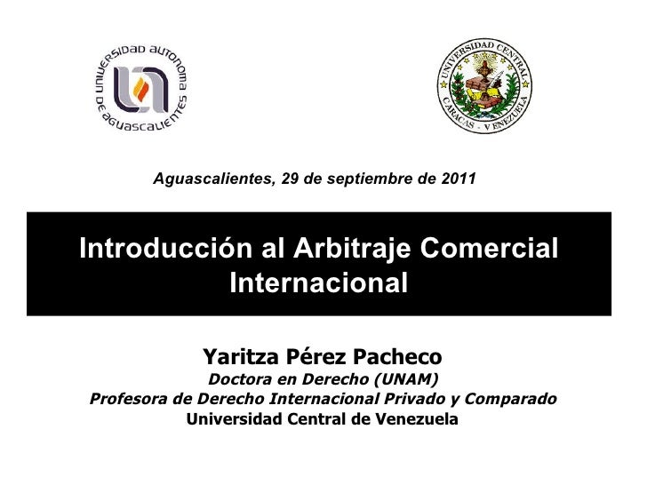 Introducción al Arbitraje Comercial Internacional Yaritza Pérez Pacheco Doctora en Derecho (UNAM) Profesora de Derecho Int...