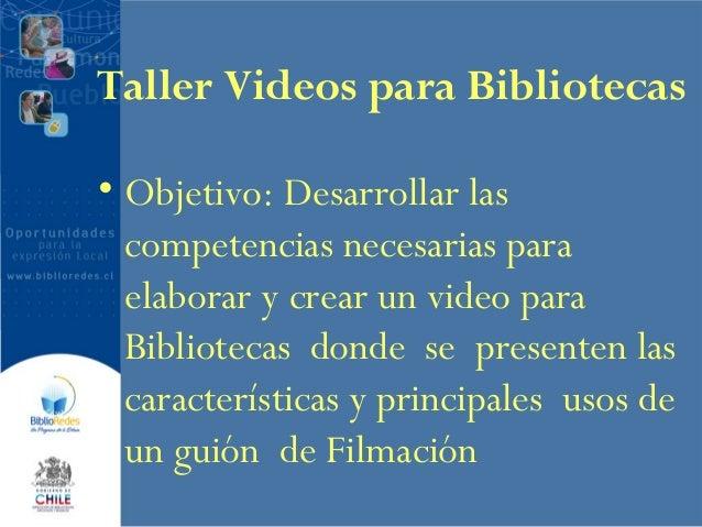 Taller Videos para Bibliotecas • Objetivo: Desarrollar las competencias necesarias para elaborar y crear un video para Bib...