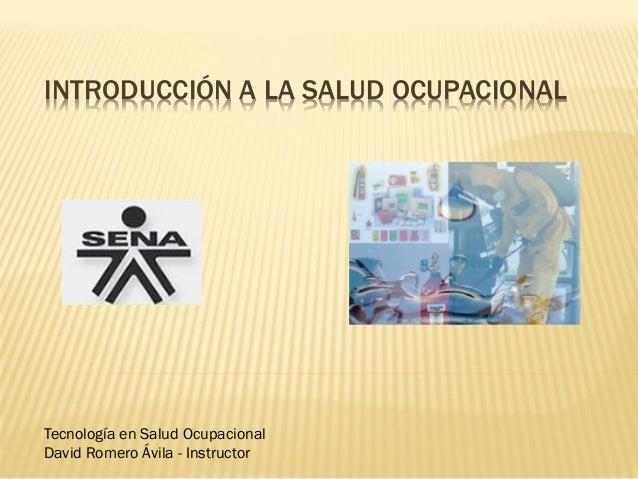 INTRODUCCIÓN A LA SALUD OCUPACIONAL  Tecnología en Salud Ocupacional David Romero Ávila - Instructor