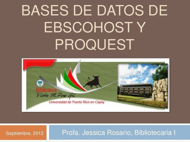 BASES DE DATOS DE        EBSCOHOST Y          PROQUESTSeptiembre, 2012   Profa. Jessica Rosario, Bibliotecaria I