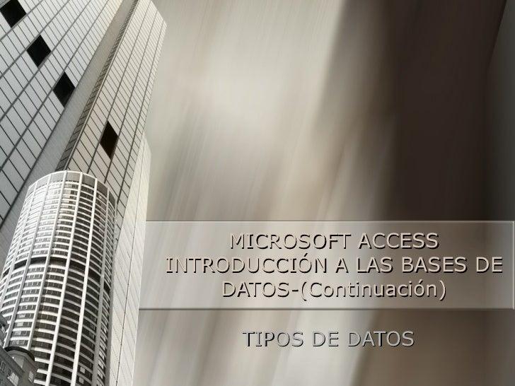 MICROSOFT ACCESS INTRODUCCIÓN A LAS BASES DE DATOS-(Continuación) TIPOS DE DATOS