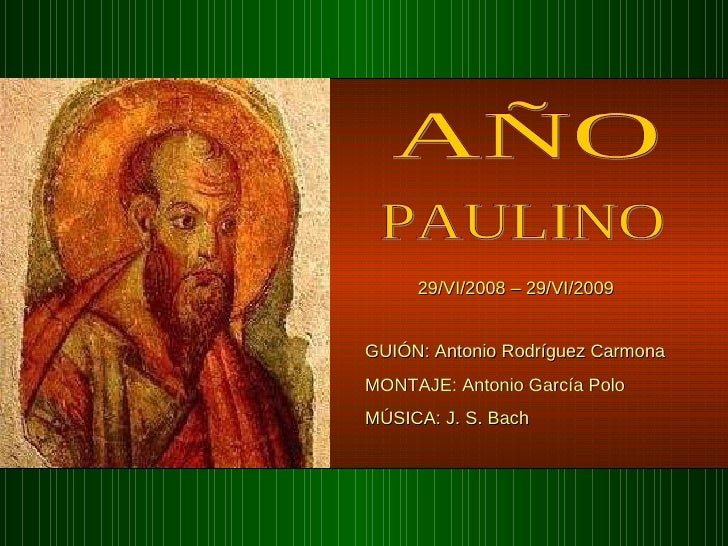 AÑO PAULINO 29/VI/2008 – 29/VI/2009 GUIÓN: Antonio Rodríguez Carmona  MONTAJE: Antonio García Polo MÚSICA: J. S. Bach