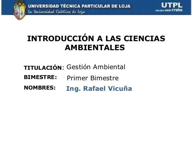 INTRODUCCIÓN A LAS CIENCIASAMBIENTALESTITULACIÓN:NOMBRES:Gestión AmbientalIng. Rafael VicuñaBIMESTRE: Primer Bimestre