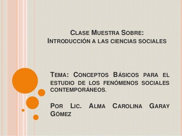 CLASE MUESTRA SOBRE:INTRODUCCIÓN A LAS CIENCIAS SOCIALESTEMA: CONCEPTOS BÁSICOS PARA ELESTUDIO DE LOS FENÓMENOS SOCIALESCO...
