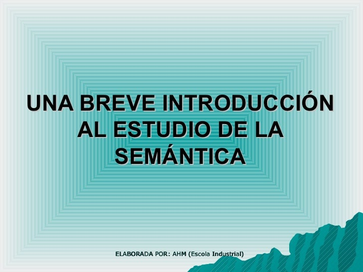 UNA BREVE INTRODUCCIÓN AL ESTUDIO DE LA SEMÁNTICA ELABORADA POR: AHM (Escola Industrial)