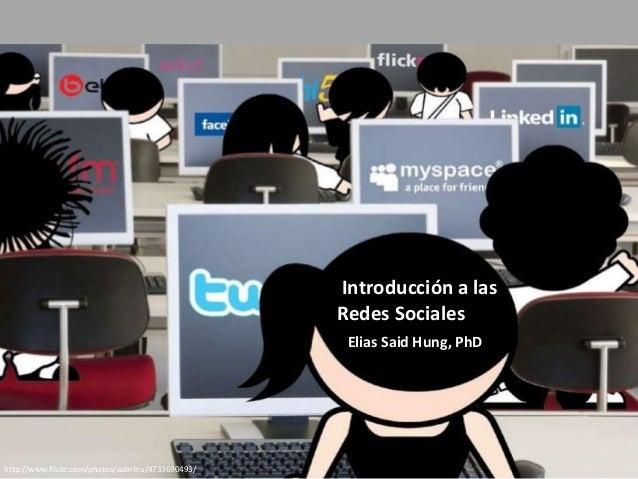 http://www.flickr.com/photos/aabrilru/4733690493/ Introducción a las Redes Sociales Elias Said Hung, PhD