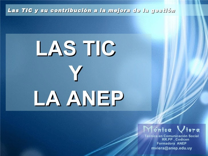 LAS TIC  Y  LA ANEP Mónica Viera Técnica en Comunicación Social RR.PP . Codicen Formadora  ANEP [email_address] Las TIC y ...