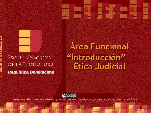 """1 ©EsscuelaNacionaldelaJudicatura,2008 Área FuncionalÁrea Funcional Ética JudicialÉtica Judicial """"""""Introducción""""Introducci..."""