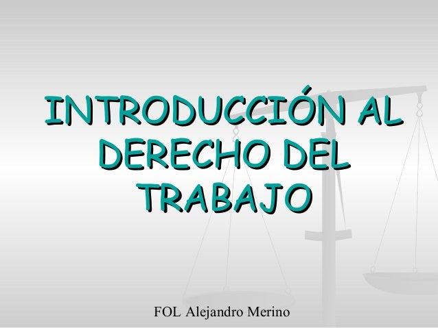 FOL Alejandro Merino INTRODUCCIÓN ALINTRODUCCIÓN AL DERECHO DELDERECHO DEL TRABAJOTRABAJO