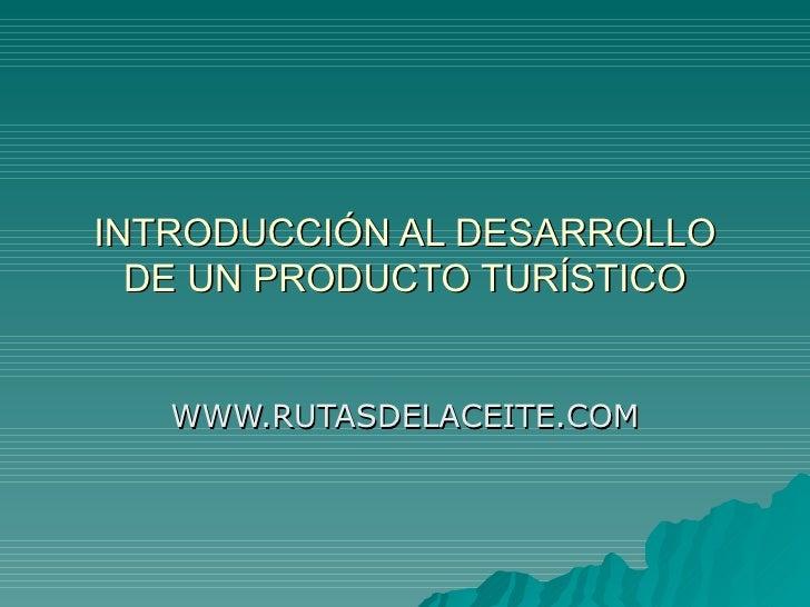 INTRODUCCIÓN AL DESARROLLO DE UN PRODUCTO TURÍSTICO WWW.RUTASDELACEITE.COM