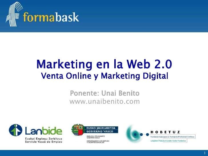 Marketing en la Web 2.0Venta Online y Marketing Digital       Ponente: Unai Benito       www.unaibenito.com               ...
