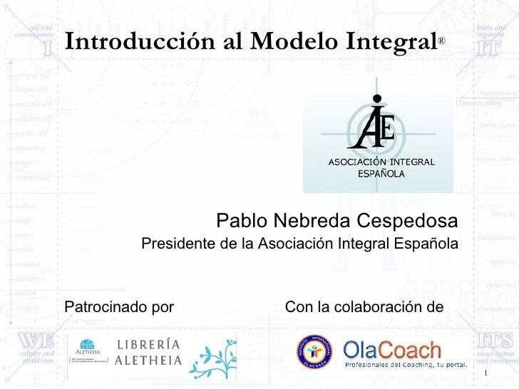 Introducción al Modelo Integral ® <ul><li>Pablo Nebreda Cespedosa </li></ul><ul><li>Presidente de la Asociación Integral E...