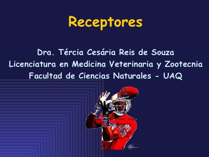 Receptores Dra. Tércia Cesária Reis de Souza Licenciatura en Medicina Veterinaria y Zootecnia Facultad de Ciencias Natural...