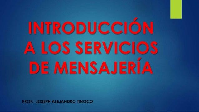 INTRODUCCIÓN A LOS SERVICIOS DE MENSAJERÍA PROF.: JOSEPH ALEJANDRO TINOCO