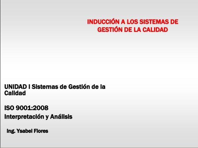 INDUCCIÓN A LOS SISTEMAS DE GESTIÓN DE LA CALIDAD UNIDAD I Sistemas de Gestión de la Calidad ISO 9001:2008 Interpretación ...