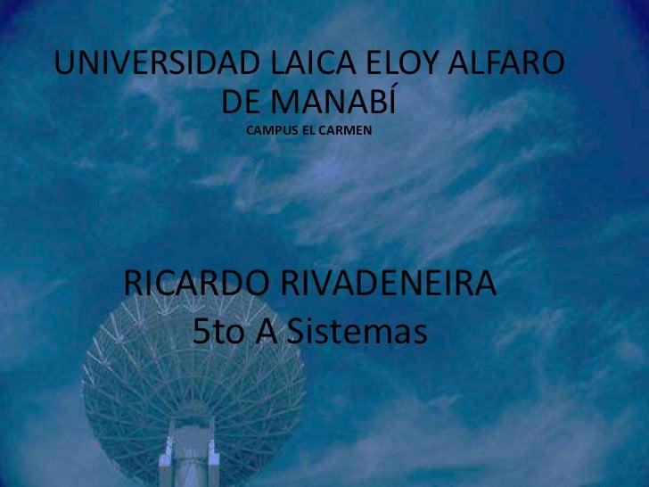 UNIVERSIDAD LAICA ELOY ALFARO         DE MANABÍ          CAMPUS EL CARMEN   RICARDO RIVADENEIRA       5to A Sistemas