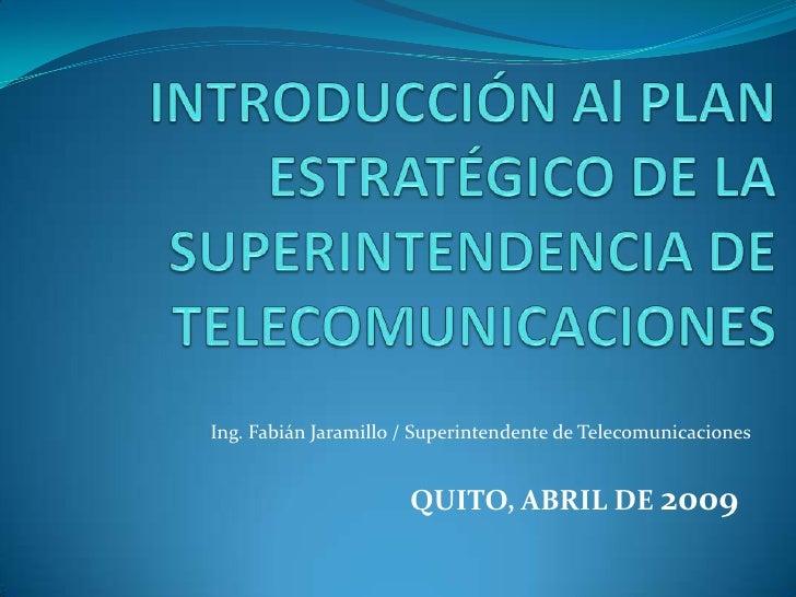 Ing. Fabián Jaramillo / Superintendente de Telecomunicaciones                         QUITO, ABRIL DE 2009