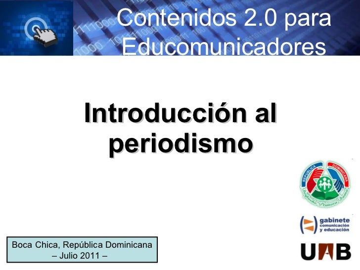 Introducción al periodismo Contenidos 2.0 para Educomunicadores Boca Chica, República Dominicana – Julio 2011 –