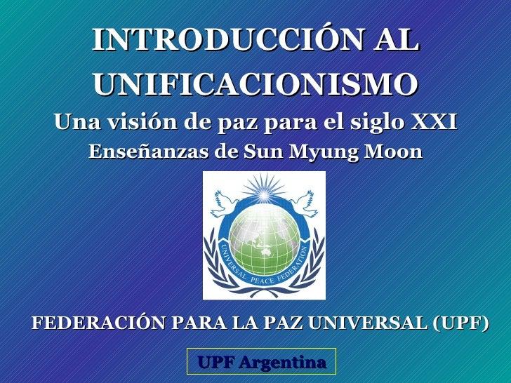 INTRODUCCIÓN AL UNIFICACIONISMO Una visión de paz para el siglo XXI Enseñanzas de Sun Myung Moon UPF Argentina FEDERACIÓN ...