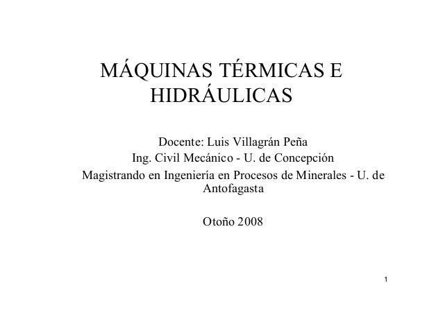 1 MÁQUINAS TÉRMICAS E HIDRÁULICAS Docente: Luis Villagrán Peña Ing. Civil Mecánico - U. de Concepción Magistrando en Ingen...