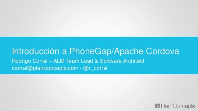 Rodrigo Corral – ALM Team Lead & Software Architect rcorral@plainconcepts.com - @r_corral Introducción a PhoneGap/Apache C...