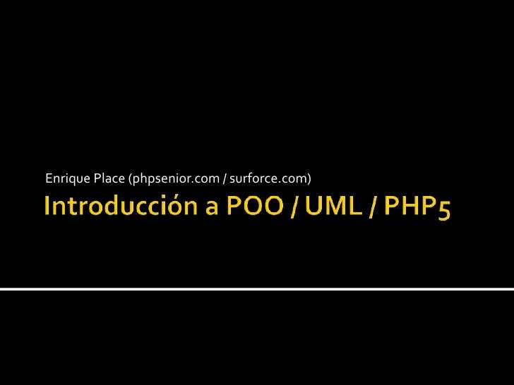 Introducción a POO / UML / PHP5<br />Enrique Place (phpsenior.com / surforce.com)<br />