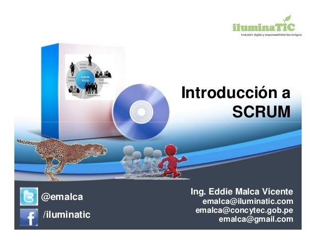 Introducción a                     SCRUM               Ing. Eddie Malca Vicente@emalca          emalca@iluminatic.com     ...