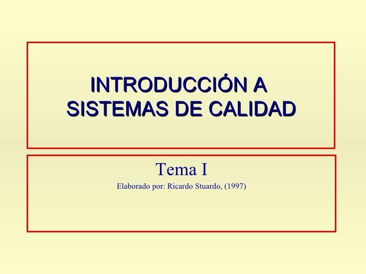INTRODUCCIÓN A  SISTEMAS DE CALIDAD Tema I Elaborado por: Ricardo Stuardo, (1997)