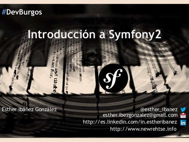 #DevBurgos  Introducción a Symfony2  Esther Ibáñez González  @esther_ibanez esther.ibezgonzalez@gmail.com http://es.linked...