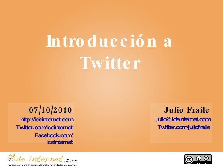 Introducción a Twitter Julio Fraile [email_address] Twitter.com / juliofraile 07/10/2010 http://ideinternet.com Twitter.co...