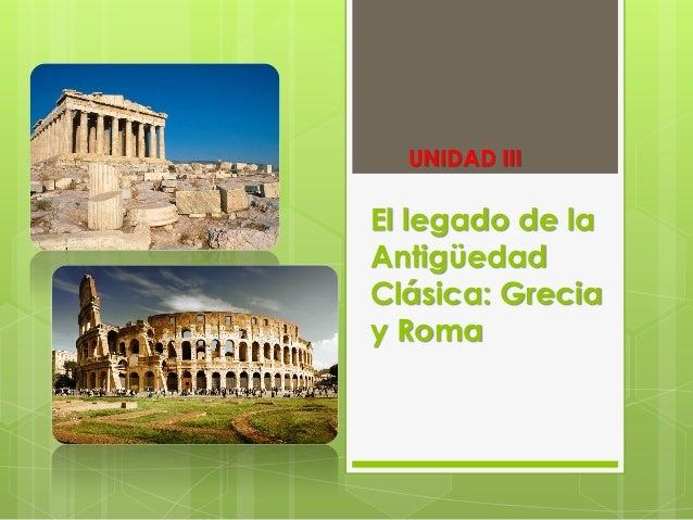 UNIDAD III  El legado de la Antigüedad Clásica: Grecia y Roma