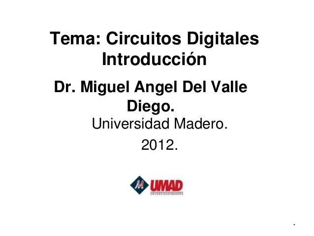 Tema: Circuitos Digitales     IntroducciónDr. Miguel Angel Del Valle         Diego.     Universidad Madero.            201...