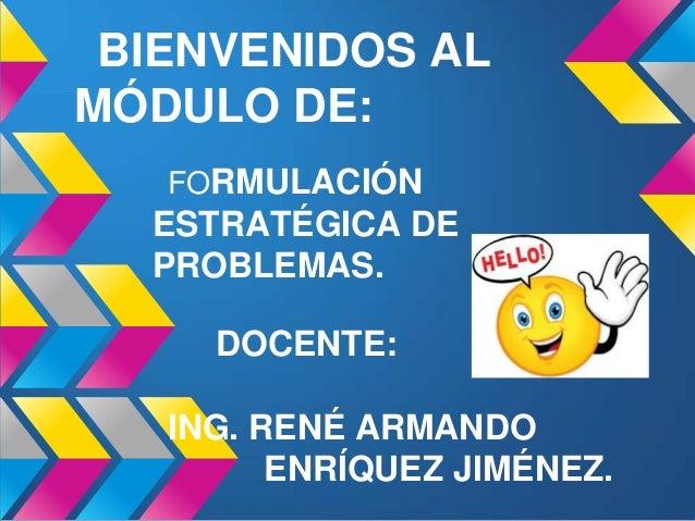 BIENVENIDOS AL MÓDULO DE: FORMULACIÓN ESTRATÉGICA DE PROBLEMAS. DOCENTE: ING. RENÉ ARMANDO ENRÍQUEZ JIMÉNEZ.