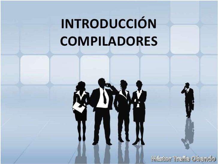 INTRODUCCIÓN COMPILADORES<br />Néstor Traña Obando<br />