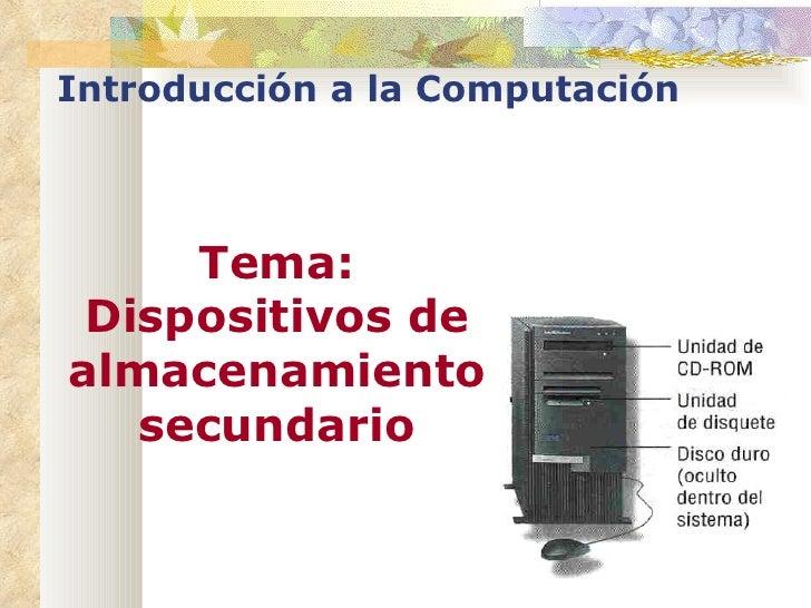 Introducción a la Computación Tema: Dispositivos de almacenamiento secundario